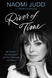River of Time - My Descent into Depression and How I Emerged with Hope ebook by Naomi Judd,Marcia Wilkie