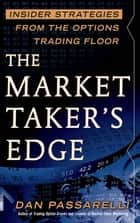The Market Taker's Edge: Insider Strategies from the Options Trading Floor ebook by Dan Passarelli