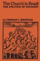 The Church in Brazil - The Politics of Religion ebook by Thomas C. Bruneau