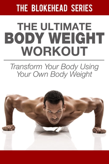 The Ultimate BodyWeight Workout Transform Your Body Using Own Weight Ebook By