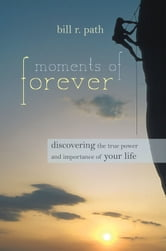 Moments of Forever - Discovering the True Power and Importance of Your Life ebook by Bill R. Path