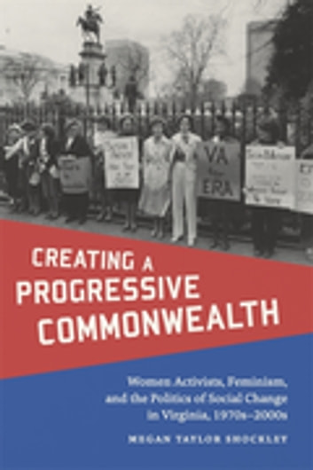 Creating a Progressive Commonwealth - Women Activists, Feminism, and the Politics of Social Change in Virginia, 1970s-2000s ebook by Megan Taylor Shockley