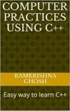Computer Practices Using C++ ebook by Ramkrishna Ghosh