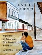 On the Border - Portraits of America's Southwestern Frontier ebook by Tom Miller