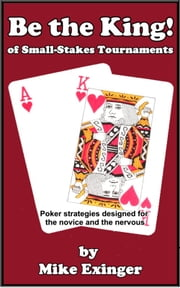 Be the King (of Small-Stakes Tournaments) ebook by Mike Exinger