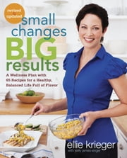 Small Changes, Big Results, Revised and Updated - A Wellness Plan with 65 Recipes for a Healthy, Balanced Life Full of Flavor ebook by Ellie Krieger