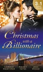 Christmas with a Billionaire: Billionaire under the Mistletoe / Snowed in with Her Boss / A Diamond for Christmas (Mills & Boon M&B) ebook by Carole Mortimer, Maisey Yates, Joss Wood