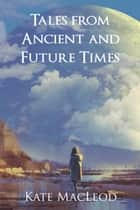 Tales from Ancient and Future Times ebook by Kate MacLeod