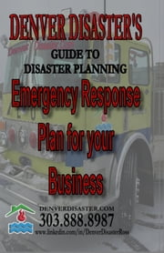 Denver Disaster's Guide to Disaster Planning, Emergency Response Plan for your Business ebook by Denver Disaster