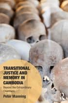 Transitional Justice and Memory in Cambodia - Beyond the Extraordinary Chambers ebook by Peter Manning