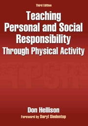 Teaching Personal and Social Responsibility Through Physical Activity, Third Edition ebook by Don Hellison