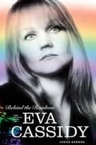 Behind The Rainbow: The Story of Eva Cassidy eBook by Johan Bakker