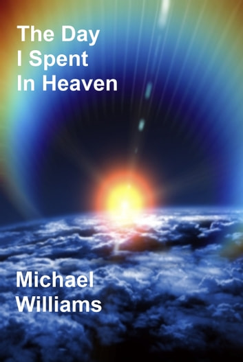 The Day I Spent In Heaven ebook by Michael Williams