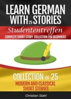 Learn German with Stories Studententreffen Complete Short Story Collection for Beginners Collection of 25 Modern and Classic Short Stories ebook by Christian Stahl