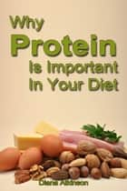 Why Protein Is Important In Your Diet ebook by Diana Atkinson