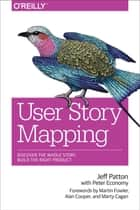 User Story Mapping - Discover the Whole Story, Build the Right Product ebook by Jeff Patton, Peter Economy