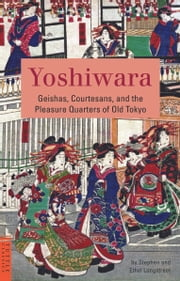 Yoshiwara - Geishas, Courtesans, and the Pleasure Quarters of Old Tokyo ebook by Stephen Longstreet,Ethel Longstreet