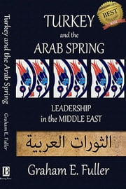 Turkey and the Arab Spring: Leadership in the Middle East ebook by Graham E. Fuller