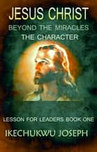 JESUS CHRIST:Beyond the Miracles,the Character - Lesson for Leaders ebook by Ikechukwu Joseph