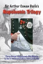 The Napoleonic Trilogy ebook by Arthur Conan Doyle