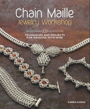 Chain Maille Jewelry Workshop - Techniques and Projects for Weaving With Wire ebook by Karen Karon