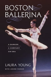 Boston Ballerina - A Dancer, a Company, an Era ebook by Laura Young, Janine Parker