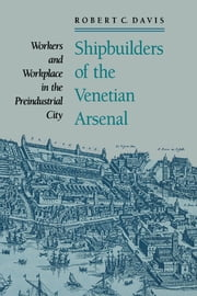 Shipbuilders of the Venetian Arsenal - Workers and Workplace in the Preindustrial City ebook by Robert C. Davis