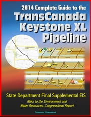 2014 Complete Guide to the TransCanada Keystone XL Pipeline: State Department Final Supplemental EIS, Risks to the Environment and Water Resources, Congressional Report ebook by Progressive Management