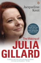 The Making of Julia Gillard - Prime Minister ebook by Jacqueline Kent