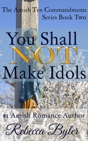 You Shall Not Make Idols - The Amish Ten Commandments Series, #2 ebook by Rebecca Byler