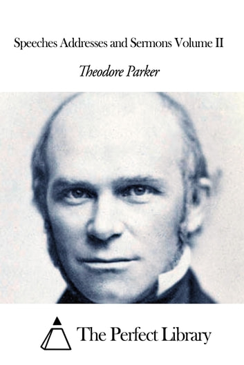 Speeches Addresses and Sermons Volume II ebook by Theodore Parker