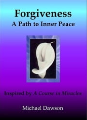 Forgiveness: A Path to Inner Peace - Inspired by A Course in Miracles ebook by Michael Dawson