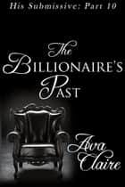 The Billionaire's Past (His Submissive, Part Ten) ebook by Ava Claire