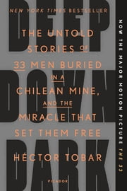 Deep Down Dark - The Untold Stories of 33 Men Buried in a Chilean Mine, and the Miracle That Set Them Free ebook by Héctor Tobar