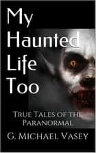 My Haunted Life Too - True Paranormal Stories, #2 ebook by G Michael Vasey
