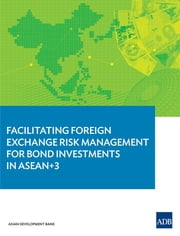 Facilitating Foreign Exchange Risk Management for Bond Investments in ASEAN+3 ebook by Asian Development Bank