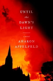 Until the Dawn's Light - A Novel ebook by Aharon Appelfeld,Jeffrey M. Green