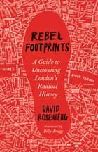 Rebel Footprints - A Guide to Uncovering London's Radical History ebook by David Rosenberg