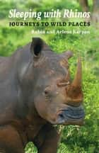 Sleeping with Rhinos - Journeys to Wild Places ebook by Robin Karpan, Arlene Karpan