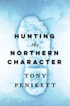 Hunting the Northern Character ebook by Tony Penikett