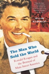 The Man Who Sold the World - Ronald Reagan and the Betrayal of Main Street America ebook by William Kleinknecht