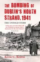 The Bombing of Dublin's North Strand by German Luftwaffe - The Untold Story of World War 2 ebook by Professor Kevin C. Kearns, Ph.D.