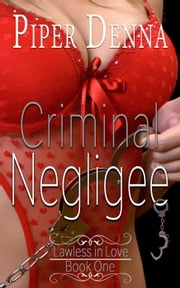 Criminal Negligee - Lawless in Love, #1 ebook by Piper Denna