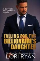 Falling for the BIllionaire's Daughter ebook by Lori Ryan