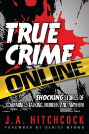 True Crime Online: Shocking Stories of Scamming, Stalking, Murder, and Mayhem ebook by Hitchcock, J. A.