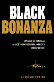 Black Bonanza - Canada's Oil Sands and the Race to Secure North America's Energy Future ebook by Alastair Sweeny