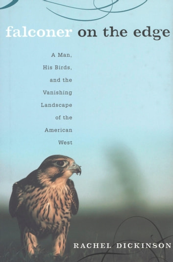 Falconer on the Edge - A Man, His Birds, and the Vanishing Landscape of the American West ebook by Rachel Dickinson
