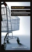 How Much is Enough? - Buddhism, Consumerism, and the Human Environment ebook by Richard K. Payne