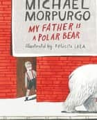 My Father Is a Polar Bear ebook by Michael Morpurgo