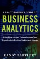 A PRACTITIONER'S GUIDE TO BUSINESS ANALYTICS: Using Data Analysis Tools to Improve Your Organization's Decision Making and Strategy ebook by Randy Bartlett